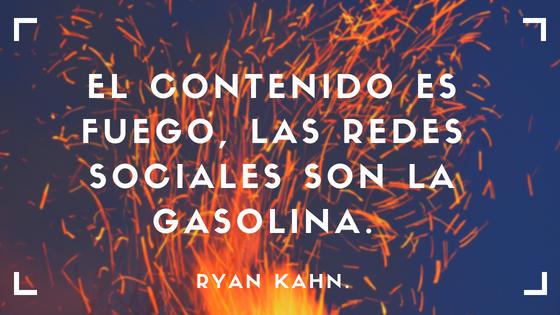 El contenido es fuego, las redes sociales son la gasolina. Ryan Kahn.
